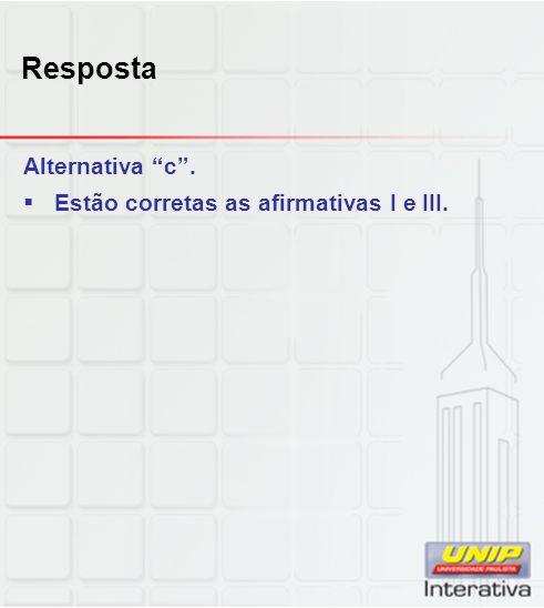 """Resposta Alternativa """"c"""".  Estão corretas as afirmativas I e III."""