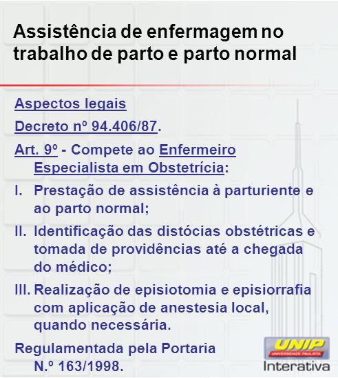 Assistência de enfermagem no trabalho de parto e parto normal Aspectos legais Decreto nº 94.406/87. Art. 9º - Compete ao Enfermeiro Especialista em Ob