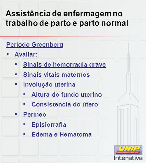 Assistência de enfermagem no trabalho de parto e parto normal Período Greenberg  Avaliar:  Sinais de hemorragia grave  Sinais vitais maternos  Inv