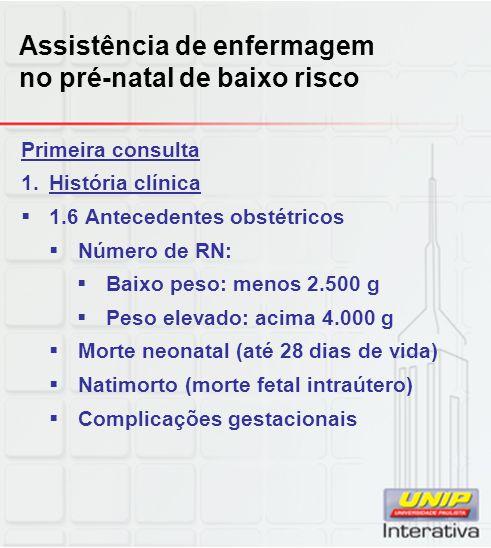 Assistência de enfermagem no pré-natal de baixo risco Primeira consulta 1.História clínica  1.6 Antecedentes obstétricos  Número de RN:  Baixo peso