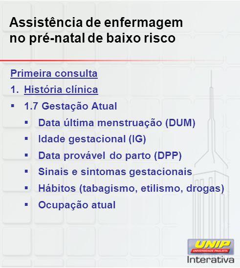 Assistência de enfermagem no pré-natal de baixo risco Primeira consulta 1.História clínica  1.7 Gestação Atual  Data última menstruação (DUM)  Idad