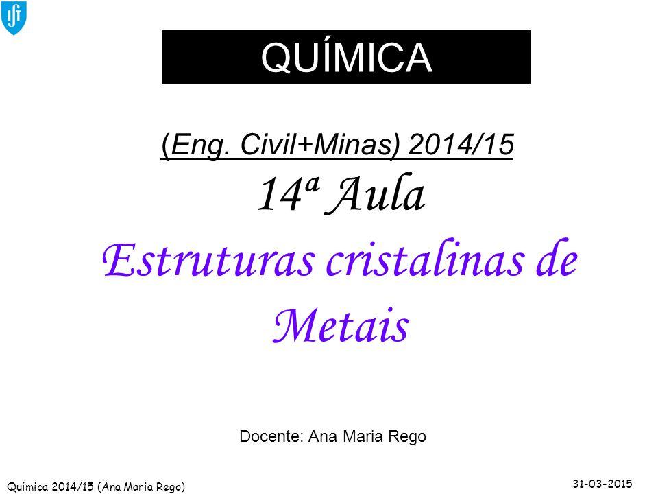 Química 2014/15 (Ana Maria Rego) 31-03-2015 (Eng. Civil+Minas) 2014/15 14ª Aula Estruturas cristalinas de Metais Docente: Ana Maria Rego QUÍMICA