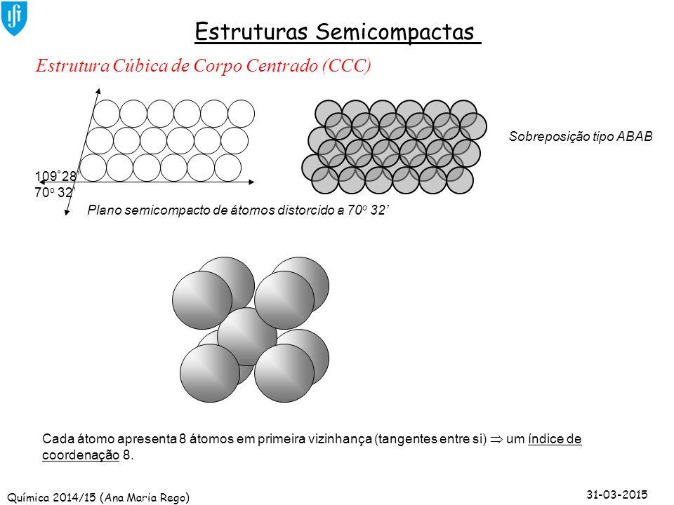 Química 2014/15 (Ana Maria Rego) 31-03-2015 Estruturas Semicompactas 109 º 28' 70 o 32' Estrutura Cúbica de Corpo Centrado (CCC) Plano semicompacto de