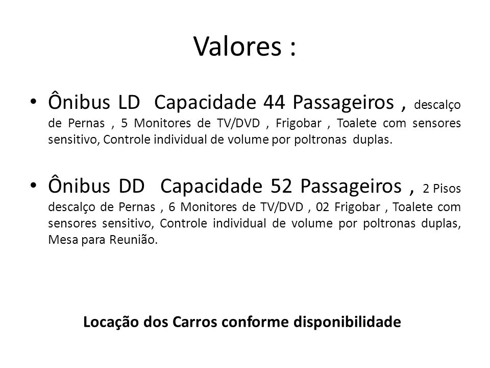 Valores : Locação dos Carros conforme disponibilidade Ônibus LD Capacidade 44 Passageiros, descalço de Pernas, 5 Monitores de TV/DVD, Frigobar, Toalete com sensores sensitivo, Controle individual de volume por poltronas duplas.