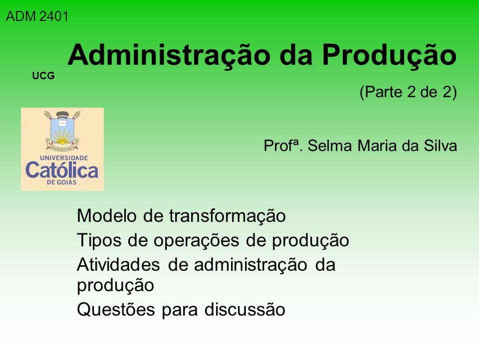 Administração da Produção (Parte 2 de 2) Profª. Selma Maria da Silva Modelo de transformação Tipos de operações de produção Atividades de administraçã