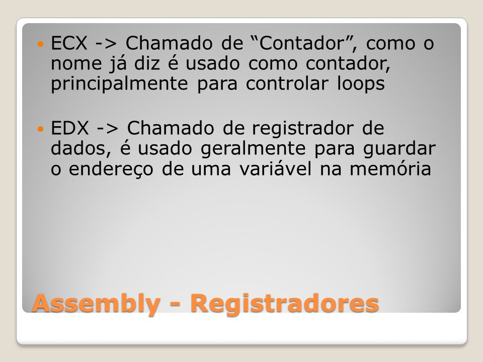 Assembly - Registradores ECX -> Chamado de Contador , como o nome já diz é usado como contador, principalmente para controlar loops EDX -> Chamado de registrador de dados, é usado geralmente para guardar o endereço de uma variável na memória