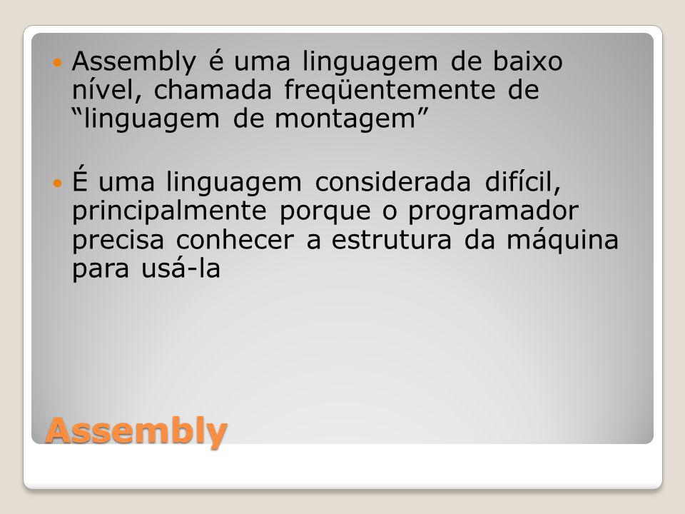 Assembly Assembly é uma linguagem de baixo nível, chamada freqüentemente de linguagem de montagem É uma linguagem considerada difícil, principalmente porque o programador precisa conhecer a estrutura da máquina para usá-la