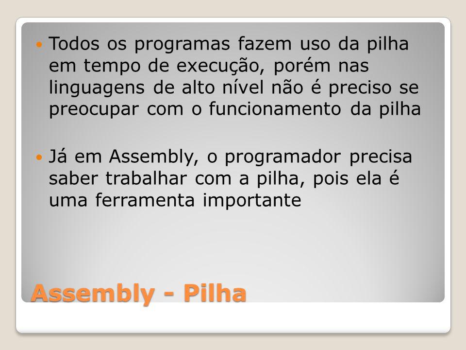 Assembly - Pilha Todos os programas fazem uso da pilha em tempo de execução, porém nas linguagens de alto nível não é preciso se preocupar com o funcionamento da pilha Já em Assembly, o programador precisa saber trabalhar com a pilha, pois ela é uma ferramenta importante