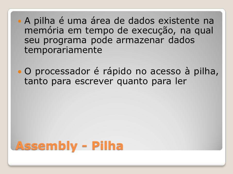 Assembly - Pilha A pilha é uma área de dados existente na memória em tempo de execução, na qual seu programa pode armazenar dados temporariamente O processador é rápido no acesso à pilha, tanto para escrever quanto para ler