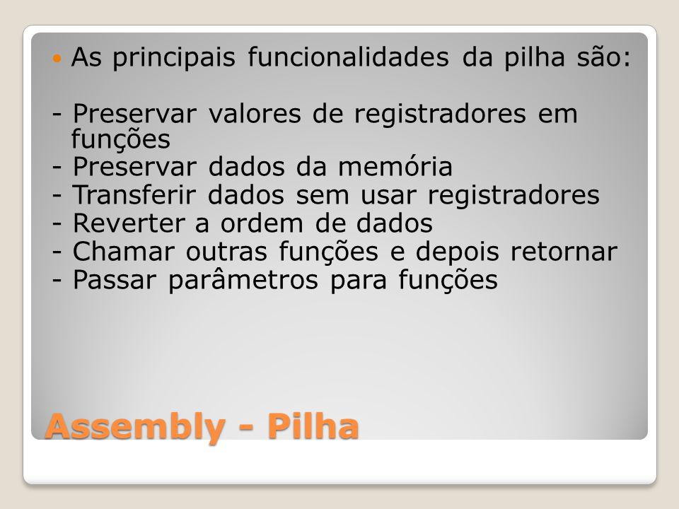 Assembly - Pilha As principais funcionalidades da pilha são: - Preservar valores de registradores em funções - Preservar dados da memória - Transferir dados sem usar registradores - Reverter a ordem de dados - Chamar outras funções e depois retornar - Passar parâmetros para funções