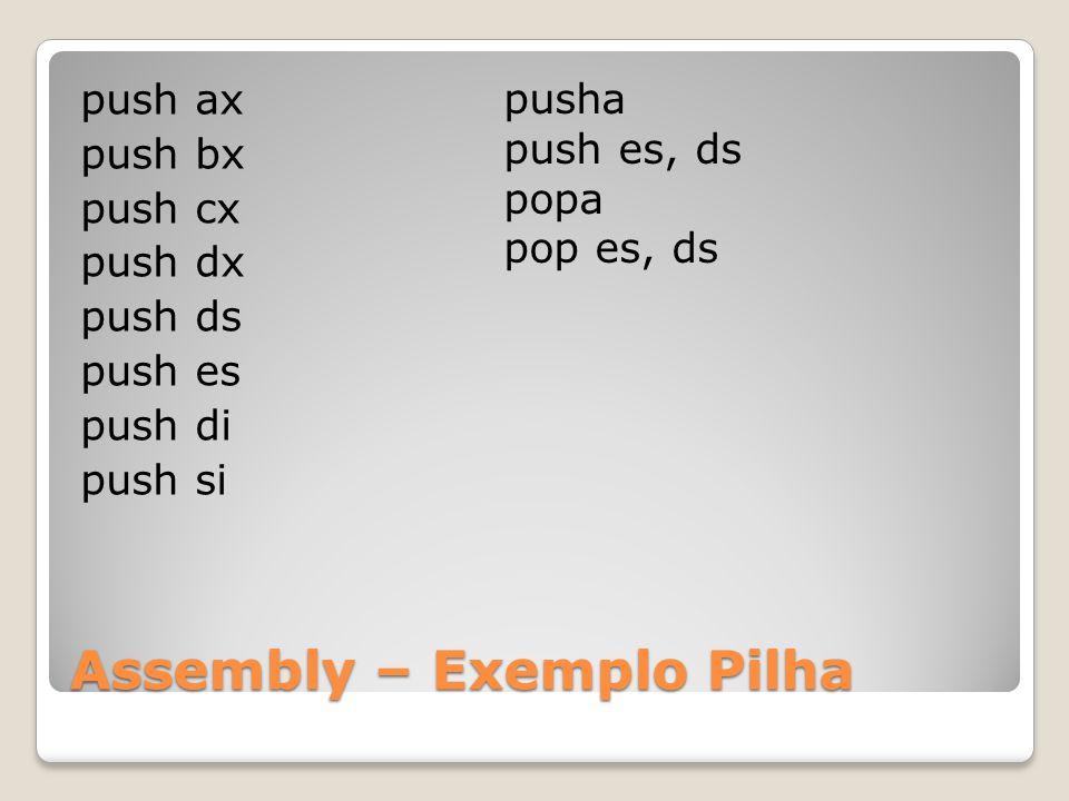 Assembly – Exemplo Pilha push ax push bx push cx push dx push ds push es push di push si pusha push es, ds popa pop es, ds
