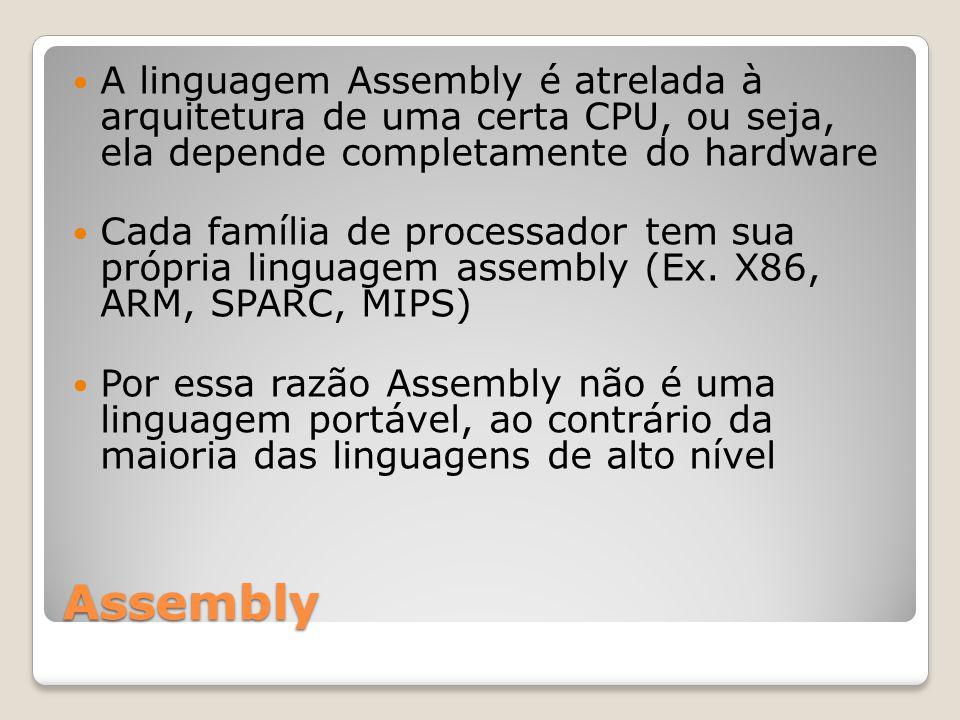 Assembly A linguagem Assembly é atrelada à arquitetura de uma certa CPU, ou seja, ela depende completamente do hardware Cada família de processador tem sua própria linguagem assembly (Ex.