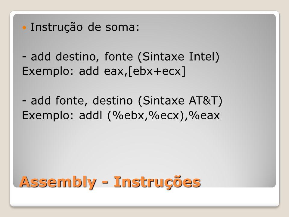 Assembly - Instruções Instrução de soma: - add destino, fonte (Sintaxe Intel) Exemplo: add eax,[ebx+ecx] - add fonte, destino (Sintaxe AT&T) Exemplo: addl (%ebx,%ecx),%eax