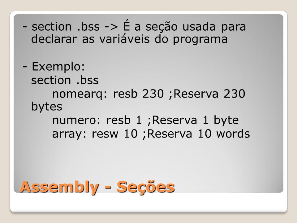 Assembly - Seções - section.bss -> É a seção usada para declarar as variáveis do programa - Exemplo: section.bss nomearq: resb 230 ;Reserva 230 bytes numero: resb 1 ;Reserva 1 byte array: resw 10 ;Reserva 10 words