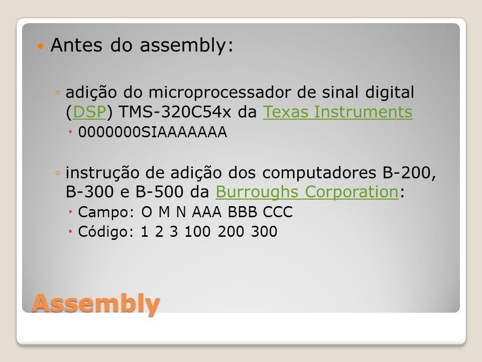 Assembly Antes do assembly: ◦adição do microprocessador de sinal digital (DSP) TMS-320C54x da Texas InstrumentsDSPTexas Instruments  0000000SIAAAAAAA ◦instrução de adição dos computadores B-200, B-300 e B-500 da Burroughs Corporation:Burroughs Corporation  Campo: O M N AAA BBB CCC  Código: 1 2 3 100 200 300