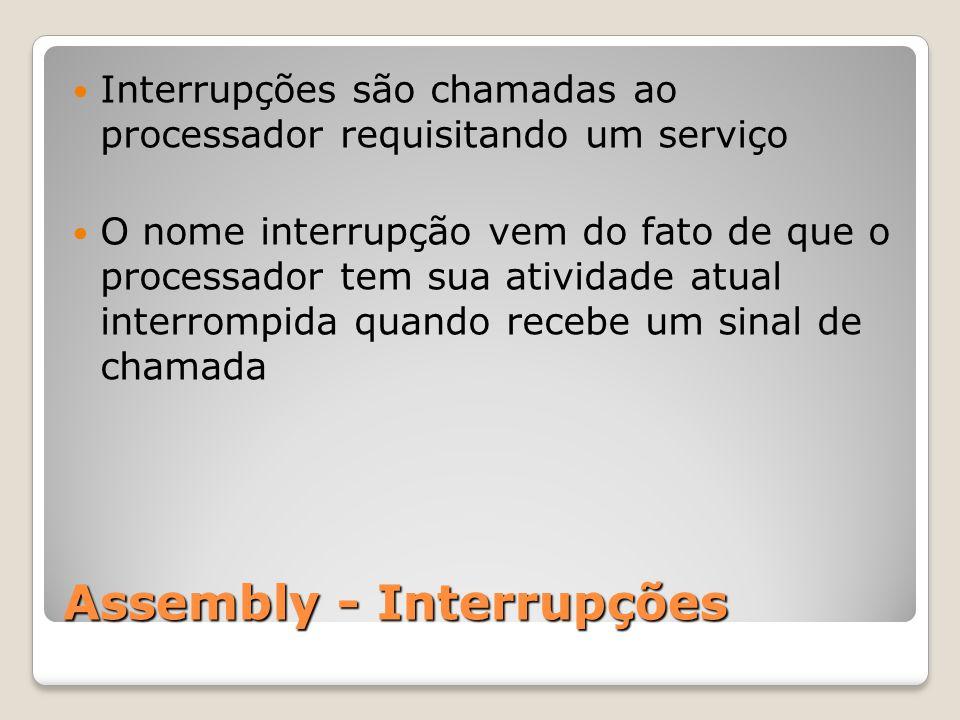 Assembly - Interrupções Interrupções são chamadas ao processador requisitando um serviço O nome interrupção vem do fato de que o processador tem sua atividade atual interrompida quando recebe um sinal de chamada
