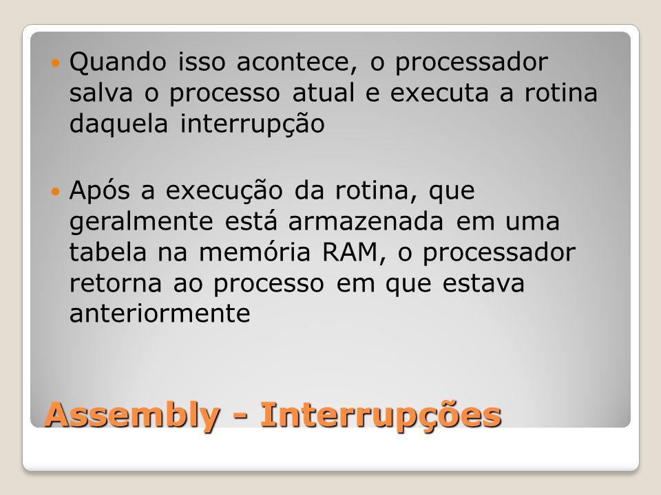 Assembly - Interrupções Quando isso acontece, o processador salva o processo atual e executa a rotina daquela interrupção Após a execução da rotina, que geralmente está armazenada em uma tabela na memória RAM, o processador retorna ao processo em que estava anteriormente