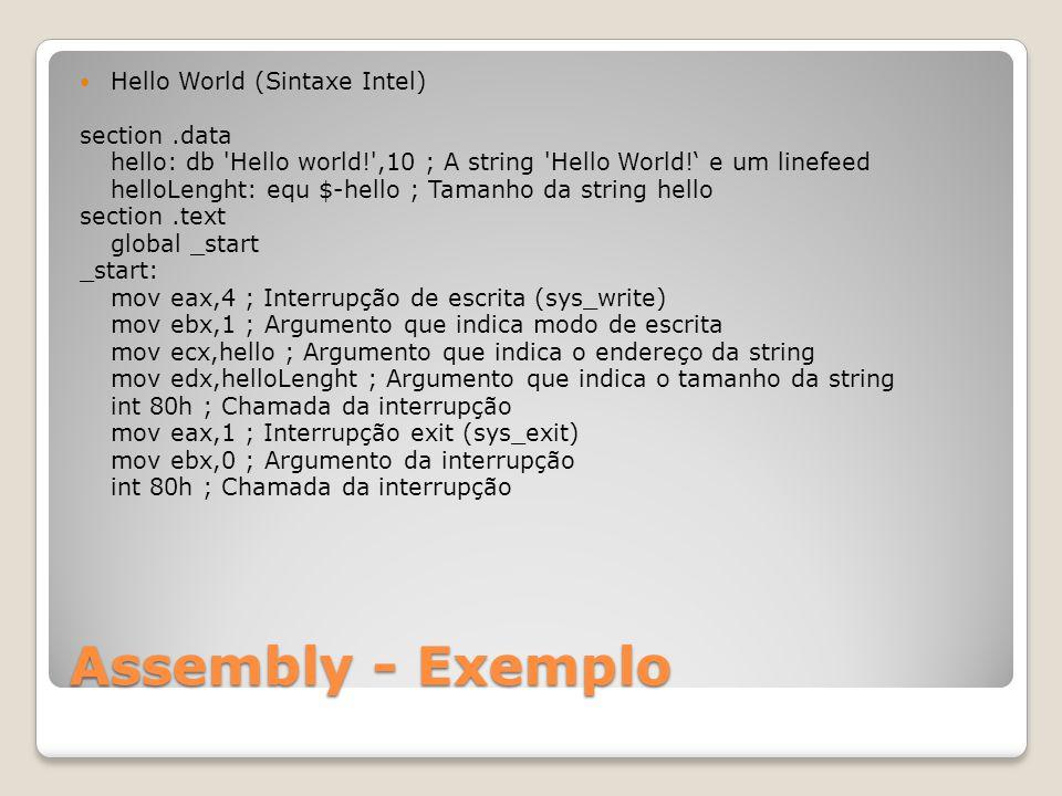 Assembly - Exemplo Hello World (Sintaxe Intel) section.data hello: db Hello world! ,10 ; A string Hello World!' e um linefeed helloLenght: equ $-hello ; Tamanho da string hello section.text global _start _start: mov eax,4 ; Interrupção de escrita (sys_write) mov ebx,1 ; Argumento que indica modo de escrita mov ecx,hello ; Argumento que indica o endereço da string mov edx,helloLenght ; Argumento que indica o tamanho da string int 80h ; Chamada da interrupção mov eax,1 ; Interrupção exit (sys_exit) mov ebx,0 ; Argumento da interrupção int 80h ; Chamada da interrupção