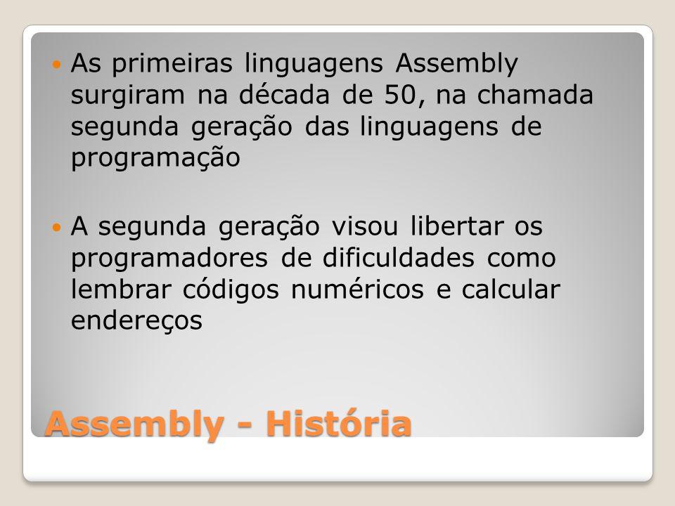 Assembly - História As primeiras linguagens Assembly surgiram na década de 50, na chamada segunda geração das linguagens de programação A segunda geração visou libertar os programadores de dificuldades como lembrar códigos numéricos e calcular endereços