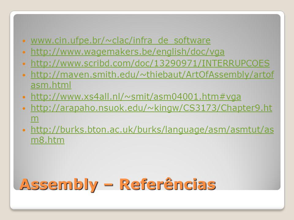 Assembly – Referências www.cin.ufpe.br/~clac/infra_de_software http://www.wagemakers.be/english/doc/vga http://www.scribd.com/doc/13290971/INTERRUPCOES http://maven.smith.edu/~thiebaut/ArtOfAssembly/artof asm.html http://maven.smith.edu/~thiebaut/ArtOfAssembly/artof asm.html http://www.xs4all.nl/~smit/asm04001.htm#vga http://arapaho.nsuok.edu/~kingw/CS3173/Chapter9.ht m http://arapaho.nsuok.edu/~kingw/CS3173/Chapter9.ht m http://burks.bton.ac.uk/burks/language/asm/asmtut/as m8.htm http://burks.bton.ac.uk/burks/language/asm/asmtut/as m8.htm