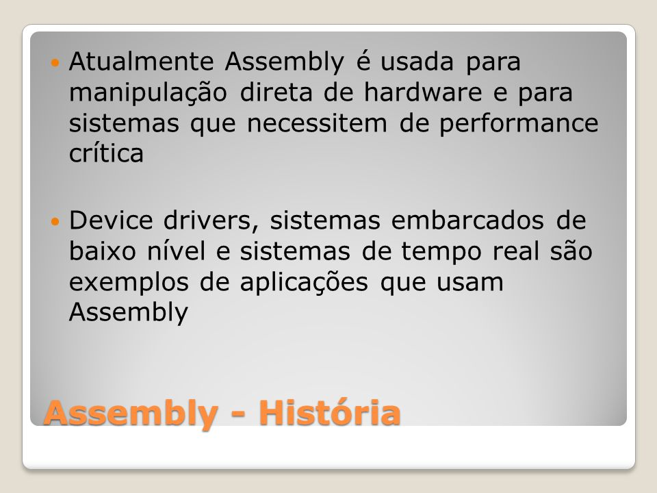 Assembly - História Atualmente Assembly é usada para manipulação direta de hardware e para sistemas que necessitem de performance crítica Device drivers, sistemas embarcados de baixo nível e sistemas de tempo real são exemplos de aplicações que usam Assembly