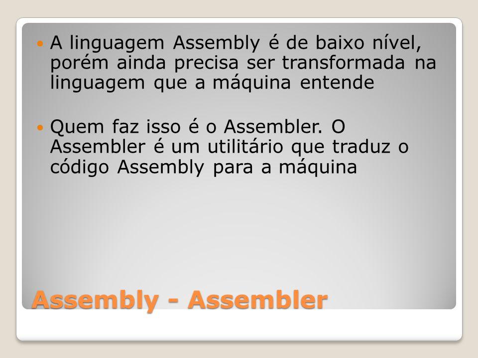 Assembly - Assembler A linguagem Assembly é de baixo nível, porém ainda precisa ser transformada na linguagem que a máquina entende Quem faz isso é o Assembler.