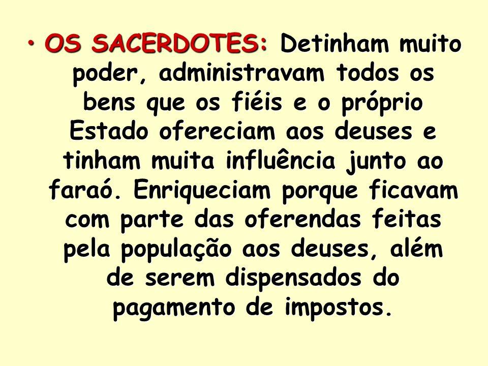 OS SACERDOTES: Detinham muito poder, administravam todos os bens que os fiéis e o próprio Estado ofereciam aos deuses e tinham muita influência junto