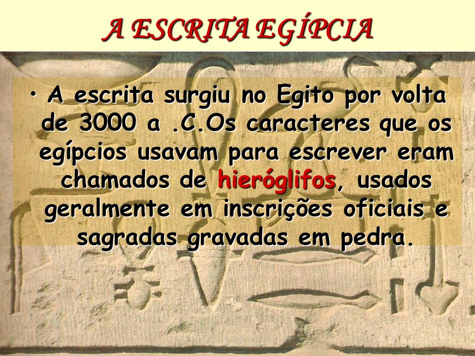 A ESCRITA EGÍPCIA A escrita surgiu no Egito por volta de 3000 a.C.Os caracteres que os egípcios usavam para escrever eram chamados de hieróglifos, usa