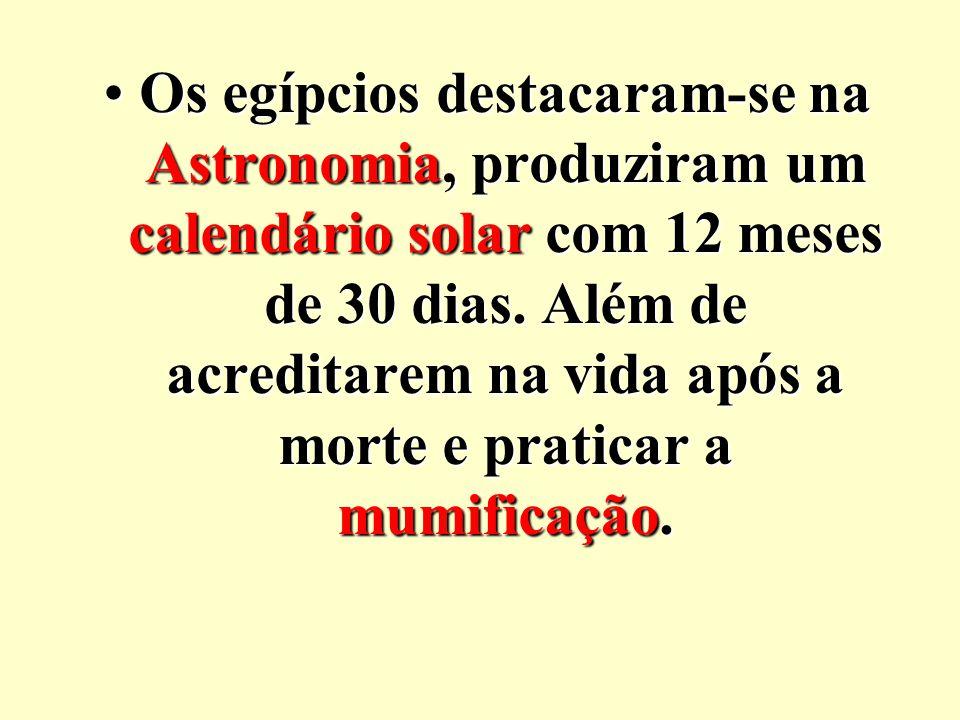 Os egípcios destacaram-se na Astronomia, produziram um calendário solar com 12 meses de 30 dias. Além de acreditarem na vida após a morte e praticar a