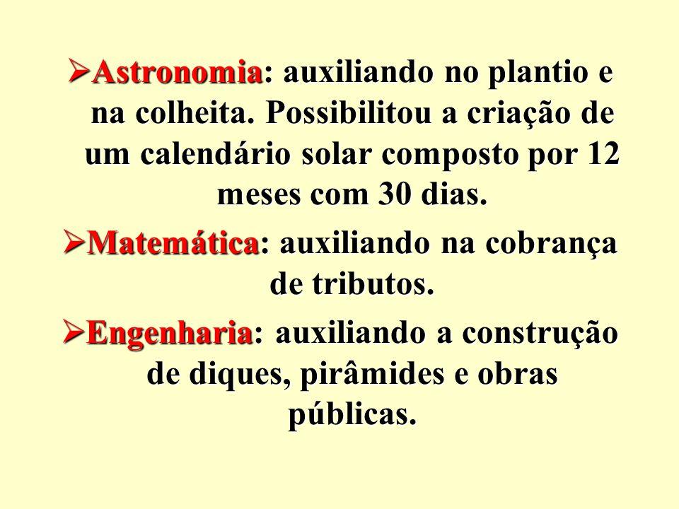  Astronomia: auxiliando no plantio e na colheita. Possibilitou a criação de um calendário solar composto por 12 meses com 30 dias.  Matemática: auxi