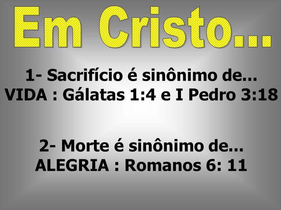 1- Sacrifício é sinônimo de... VIDA : Gálatas 1:4 e I Pedro 3:18 2- Morte é sinônimo de... ALEGRIA : Romanos 6: 11