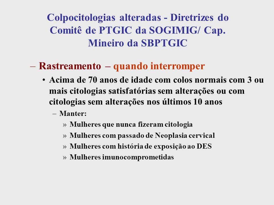 Colpocitologias alteradas - Diretrizes do Comitê de PTGIC da SOGIMIG/ Cap. Mineiro da SBPTGIC –Rastreamento – quando interromper Acima de 70 anos de i