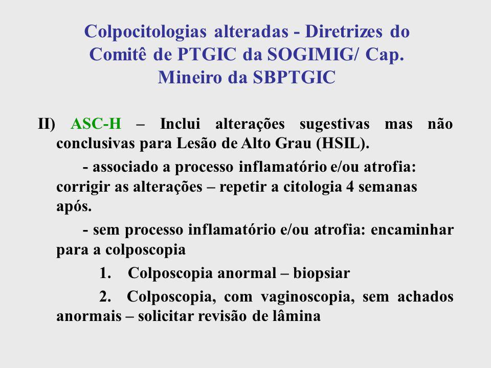 Colpocitologias alteradas - Diretrizes do Comitê de PTGIC da SOGIMIG/ Cap. Mineiro da SBPTGIC II) ASC-H – Inclui alterações sugestivas mas não conclus
