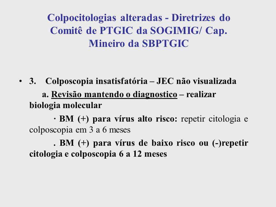 Colpocitologias alteradas - Diretrizes do Comitê de PTGIC da SOGIMIG/ Cap. Mineiro da SBPTGIC 3. Colposcopia insatisfatória – JEC não visualizada a. R
