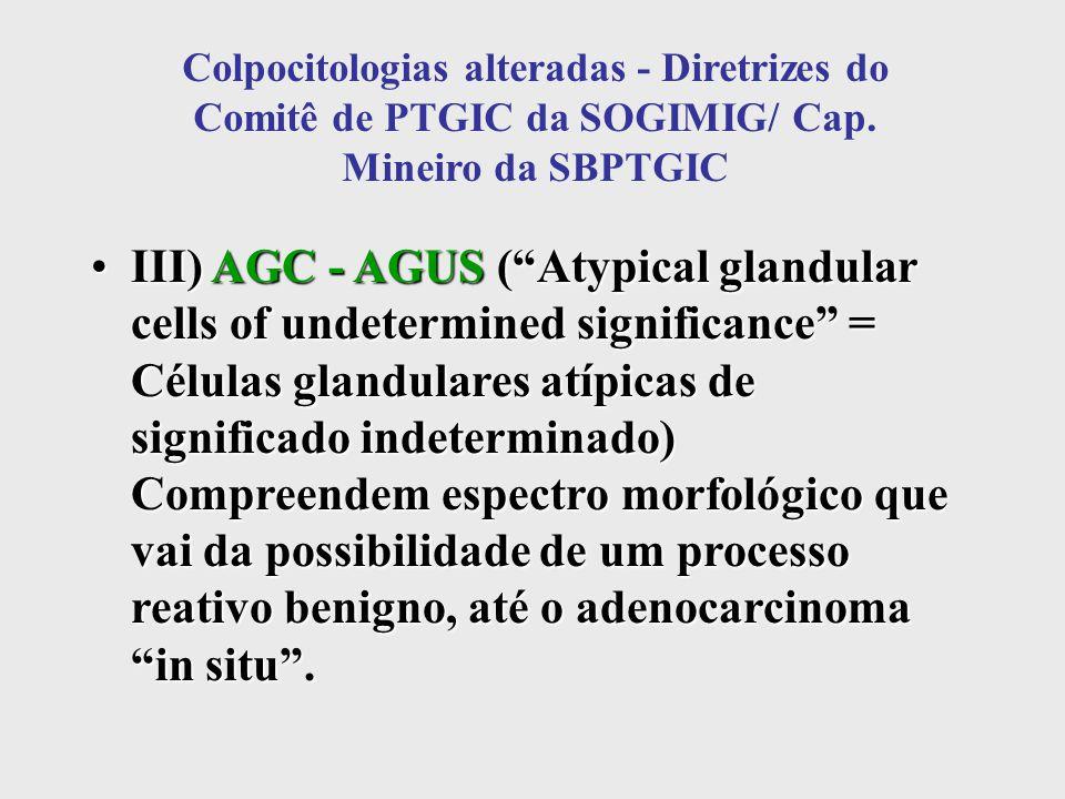 """Colpocitologias alteradas - Diretrizes do Comitê de PTGIC da SOGIMIG/ Cap. Mineiro da SBPTGIC III) AGC - AGUS (""""Atypical glandular cells of undetermin"""