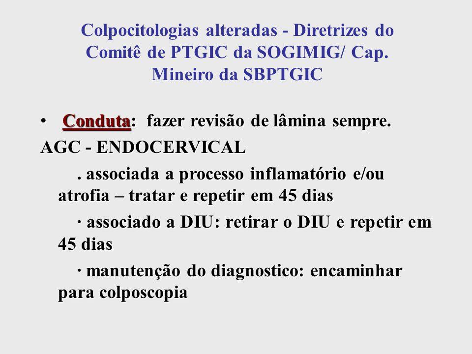 Colpocitologias alteradas - Diretrizes do Comitê de PTGIC da SOGIMIG/ Cap. Mineiro da SBPTGIC Conduta: fazer revisão de lâmina sempre. Conduta: fazer