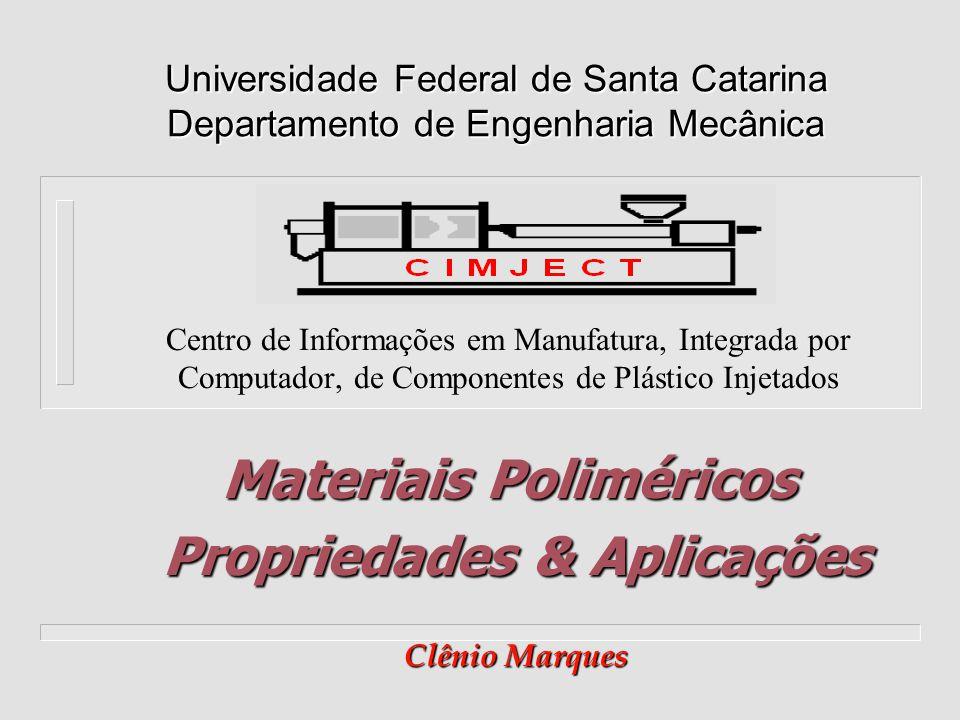 Centro de Informações em Manufatura, Integrada por Computador, de Componentes de Plástico Injetados Universidade Federal de Santa Catarina Departamento de Engenharia Mecânica Materiais Poliméricos Propriedades & Aplicações Clênio Marques