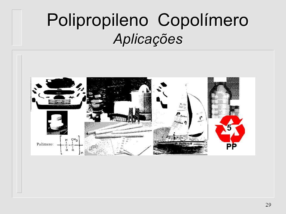 28 Polipropileno Copolímero Aplicações l. Filmes l. Embalagens flexíveis de roupas, brinquedos, discos, cigarros, etc... l. Processos de moldagem por