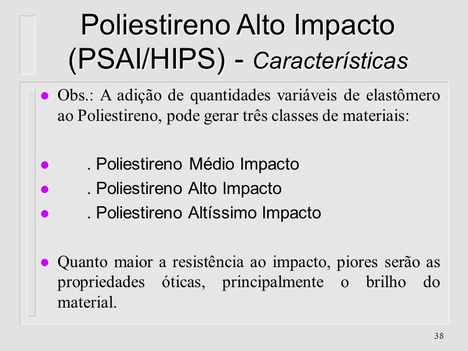 37 Poliestireno Alto Impacto (PSAI/HIPS) - Características l O PSAI é produzido pela mistura física, ou ainda adição de SBR (borracha) ao Estireno no