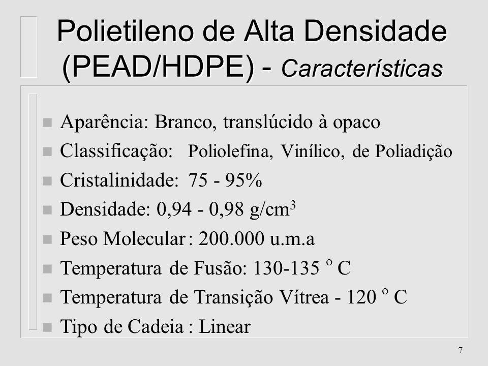 7 Polietileno de Alta Densidade (PEAD/HDPE) - Características n Aparência: Branco, translúcido à opaco n Classificação: Poliolefina, Vinílico, de Poliadição n Cristalinidade: 75 - 95% n Densidade: 0,94 - 0,98 g/cm 3 n Peso Molecular: 200.000 u.m.a n Temperatura de Fusão: 130-135 o C n Temperatura de Transição Vítrea- 120 o C n Tipo de Cadeia: Linear