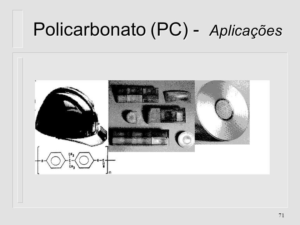 70 Policarbonato (PC) Aplicações l. Filmes para Fotografia l. Embalagens l. Capacete l. Réguas, transferidores, esquadros l. Escudos l. CD l. Óculos d