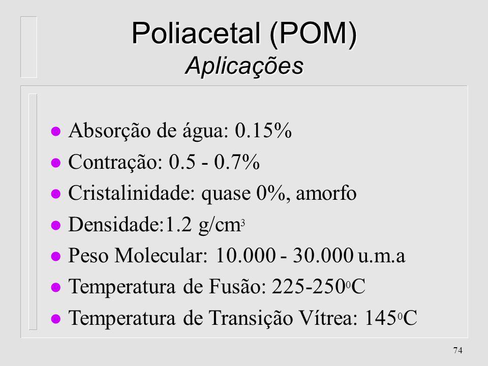 73 Poliacetal (POM) Propriedades l Absorção de água: 0.15% l Contração: 0.5 - 0.7% l Cristalinidade: quase 0%, amorfo l Densidade:1.2 g/cm 3 l Peso Mo