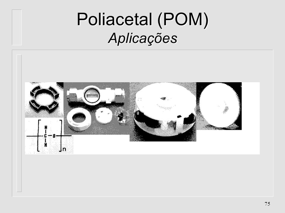 74 Poliacetal (POM) Aplicações l Absorção de água: 0.15% l Contração: 0.5 - 0.7% l Cristalinidade: quase 0%, amorfo l Densidade:1.2 g/cm 3 l Peso Mole