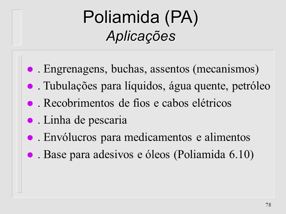 77 Poliamida (PA) Propriedades l Alta resistência à abrasão l. Alta resistência ao impacto l. Alta resistência à tração l. Alta resistência à química