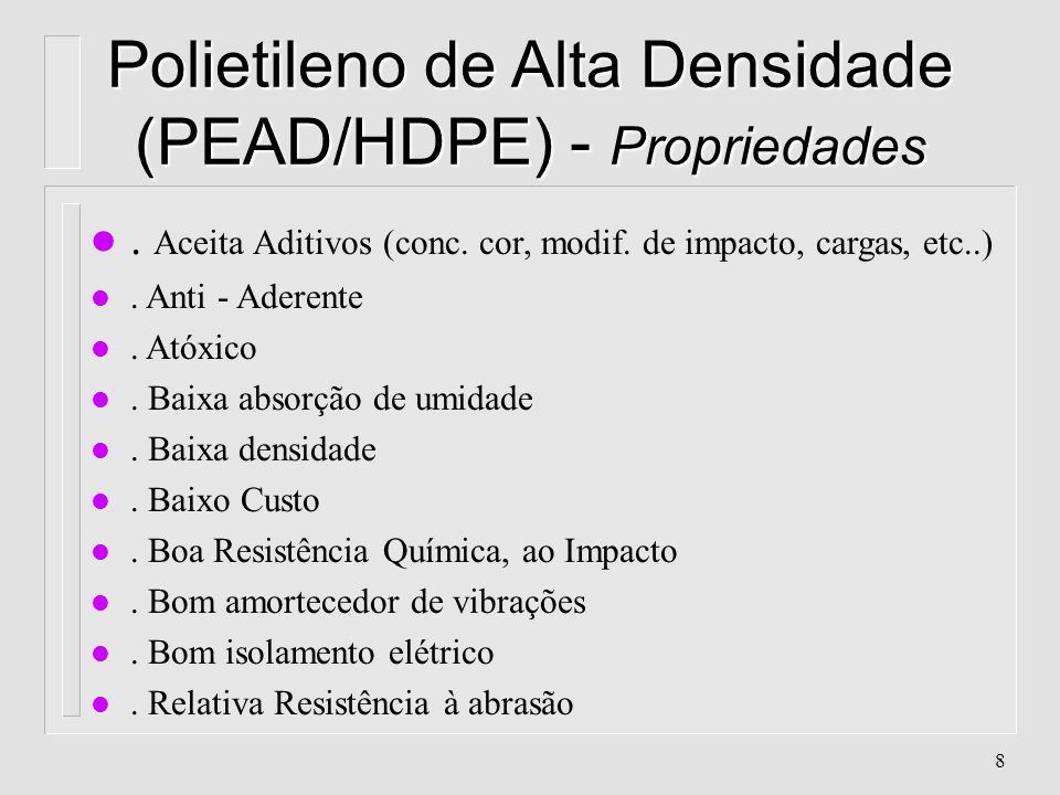7 Polietileno de Alta Densidade (PEAD/HDPE) - Características n Aparência: Branco, translúcido à opaco n Classificação: Poliolefina, Vinílico, de Poli