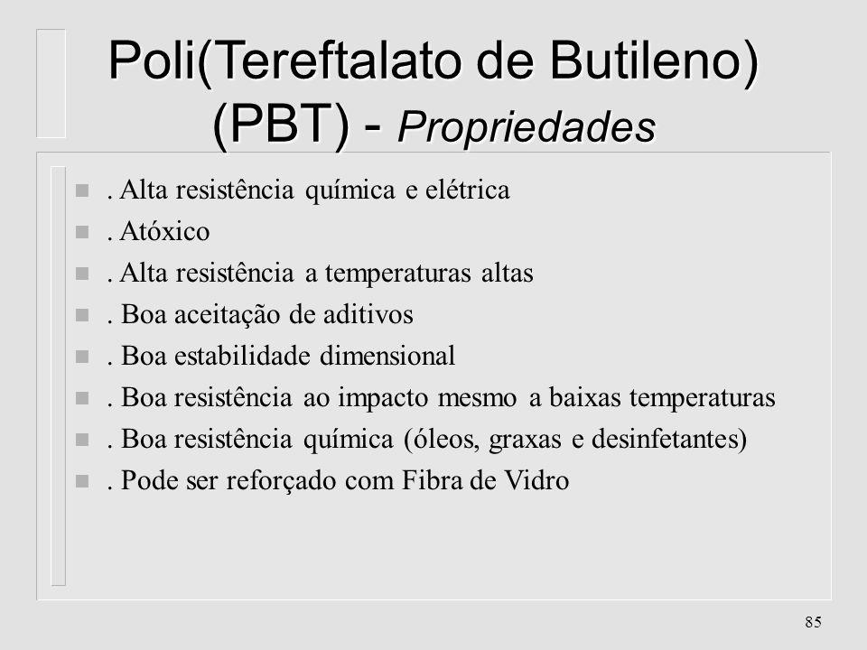 84 Poli(Tereftalato de Butileno) (PBT) - Características n Absorção de água :< 0.1% n Contração: 1.8 - 2% n Cristalinidade: 30 - 60% n Densidade : 1.3