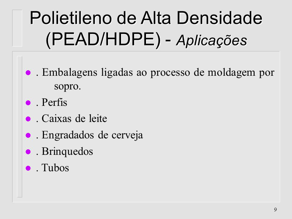 8 Polietileno de Alta Densidade (PEAD/HDPE) - Propriedades l. Aceita Aditivos (conc. cor, modif. de impacto, cargas, etc..) l. Anti - Aderente l. Atóx