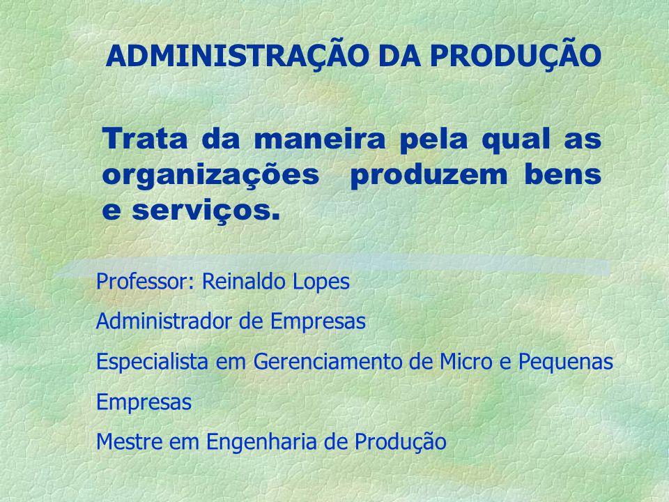 ADMINISTRAÇÃO DA PRODUÇÃO Professor: Reinaldo Lopes Administrador de Empresas Especialista em Gerenciamento de Micro e Pequenas Empresas Mestre em Engenharia de Produção Trata da maneira pela qual as organizações produzem bens e serviços.