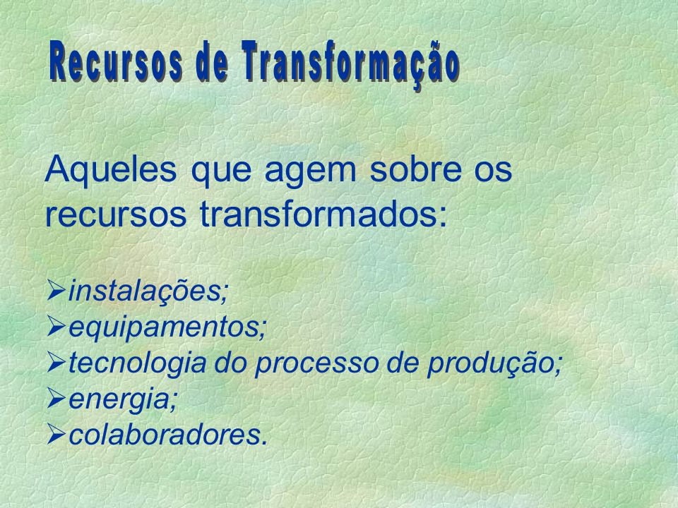 Aqueles que agem sobre os recursos transformados:  instalações;  equipamentos;  tecnologia do processo de produção;  energia;  colaboradores.