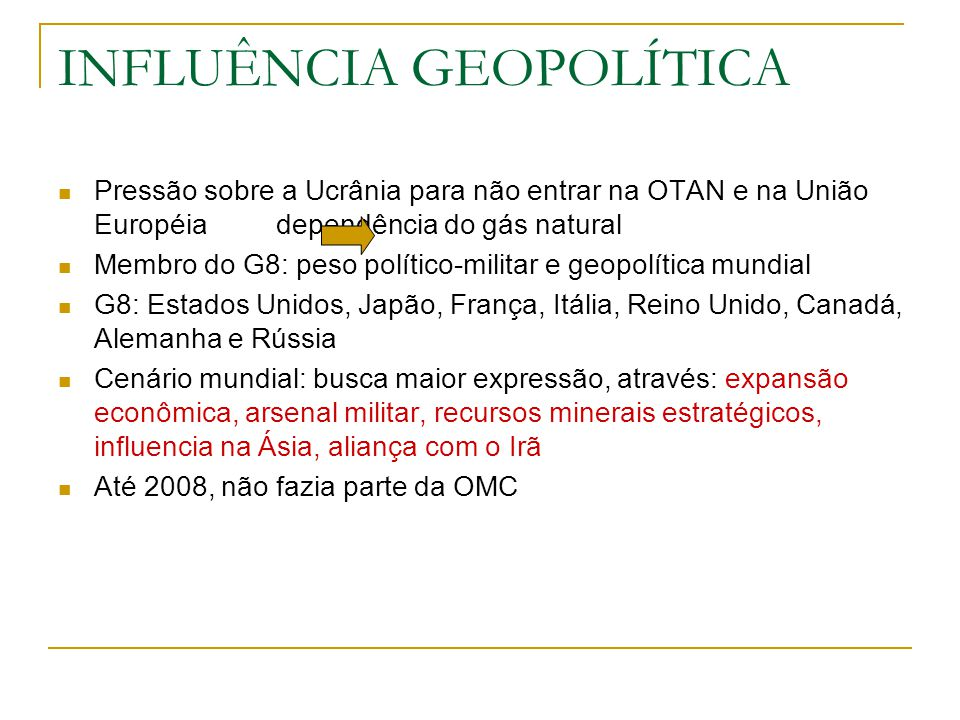 INFLUÊNCIA GEOPOLÍTICA Pressão sobre a Ucrânia para não entrar na OTAN e na União Européia dependência do gás natural Membro do G8: peso político-mili